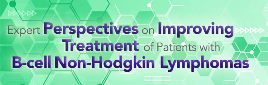 Expert Perspectives on Improving Treatment of Patients with B-Cell Non-Hodgkin Lymphomas